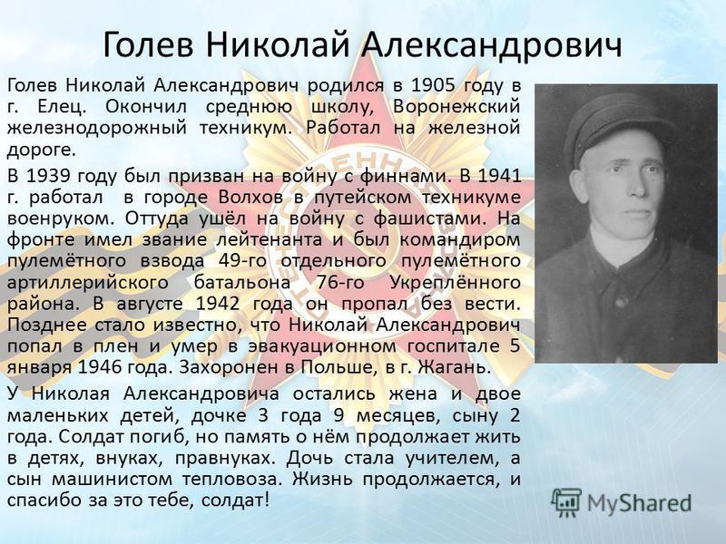 Голев Николай Александрович Голев Николай Александрович родился в 1905 году в г. Елец. Окончил среднюю школу, Воронежский железнодорожный техникум. Работал на железной дороге. В 1939 году был призван на войну с финнами. В 1941 г. работал в городе Вол