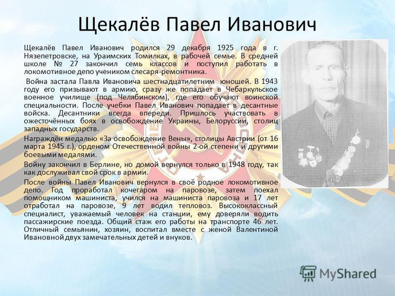 Щекалёв Павел Иванович Щекалёв Павел Иванович родился 29 декабря 1925 года в г. Нязепетровске, на Ураимских Томилках, в рабочей семье. В средней школе 27 закончил семь классов и поступил работать в локомотивное депо учеником слесаря-ремонтника. Война