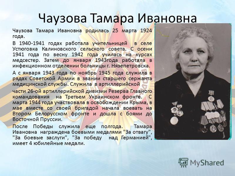 Чаузова Тамара Ивановна Чаузова Тамара Ивановна родилась 25 марта 1924 года. В 1940-1941 годах работала учительницей в селе Устюговка Калиновского сельского совета. С осени 1941 года по весну 1942 года училась на курсах медсестер. Затем до января 194
