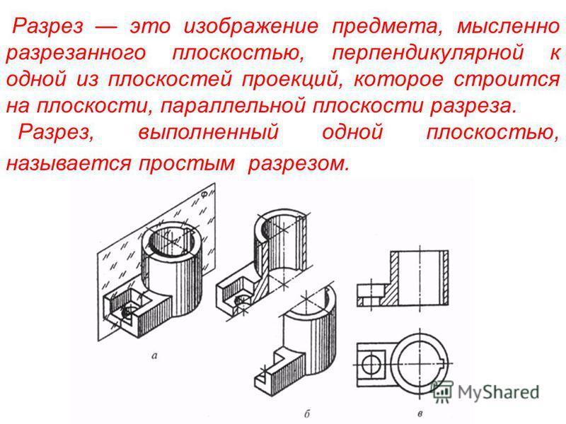 Разрез это изображение предмета, мысленно разрезанного плоскостью, перпендикулярной к одной из плоскостей проекций, которое строится на плоскости, параллельной плоскости разреза. Разрез, выполненный одной плоскостью, называется простым разрезом.