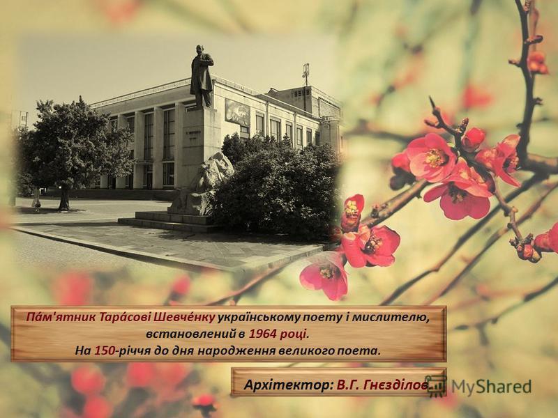 Па́м'ятник Тара́сові Шевче́нку українському поету і мислителю, встановлений в 1964 році. На 150-річчя до дня народження великого поета. Архітектор: В.Г. Гнєзділов.