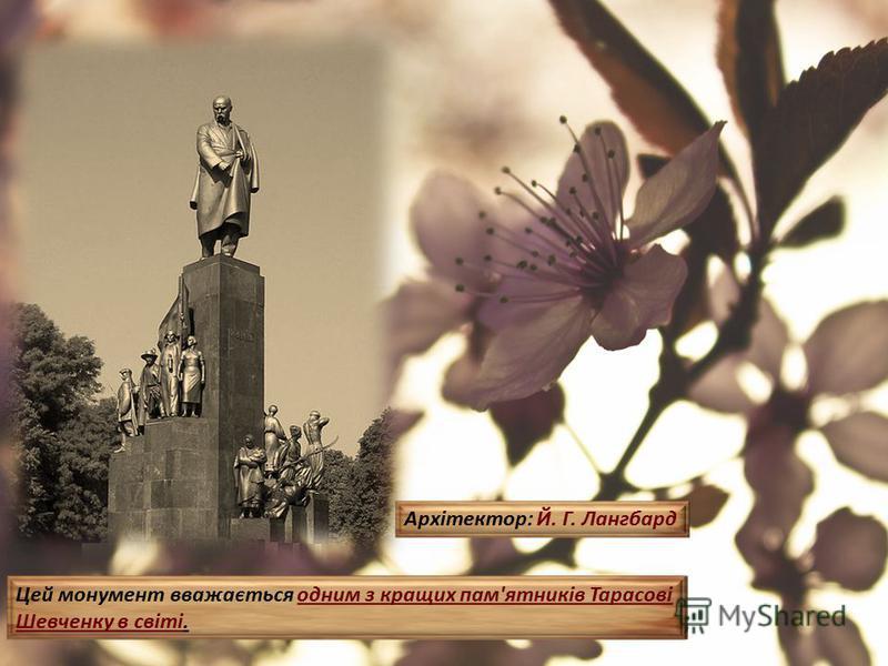 Пам'ятник Шевченку (1935) є одним із символів міста, визначною міською монументальною пам'яткою. Цей монумент вважається одним з кращих пам'ятників Тарасові Шевченку в світі. Архітектор: Й. Г. Лангбард