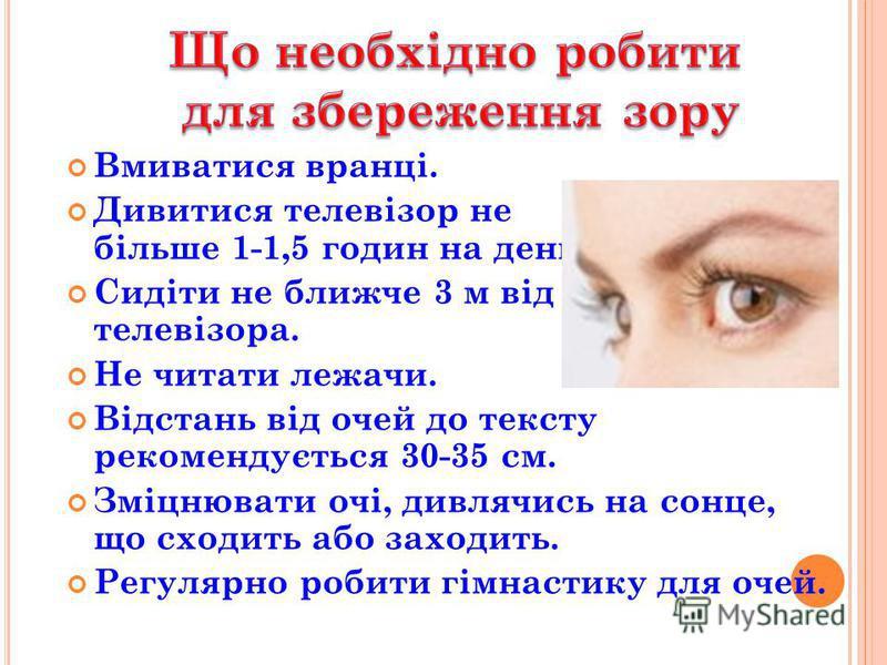 Вмиватися вранці. Дивитися телевізор не більше 1-1,5 годин на день. Сидіти не ближче 3 м від телевізора. Не читати лежачи. Відстань від очей до тексту рекомендується 30-35 см. Зміцнювати очі, дивлячись на сонце, що сходить або заходить. Регулярно роб