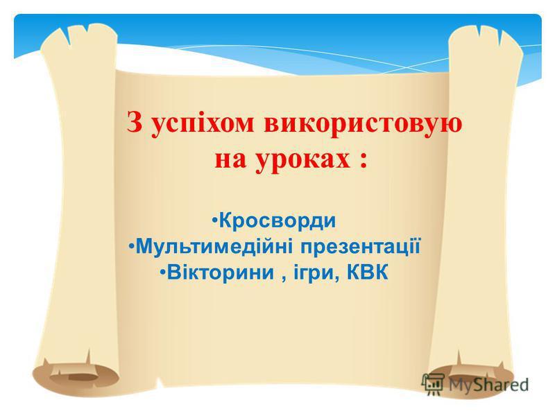 З успіхом використовую на уроках : Кросворди Мультимедійні презентації Вікторини, ігри, КВК