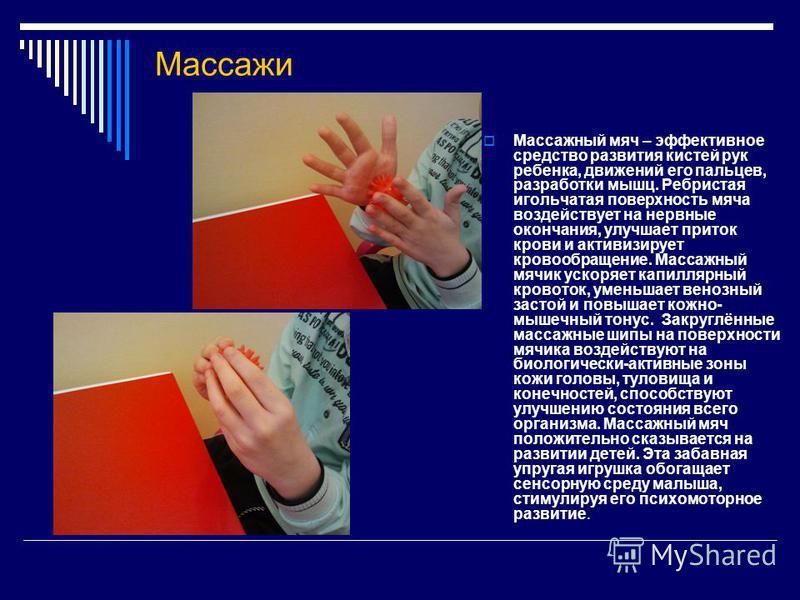 Массажи Массажный мяч – эффективное средство развития кистей рук ребенка, движений его пальцев, разработки мышц. Ребристая игольчатая поверхность мяча воздействует на нервные окончания, улучшает приток крови и активизирует кровообращение. Массажный м