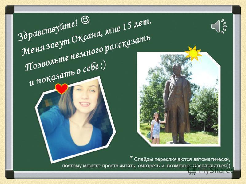 Здравствуйте! Меня зовут Оксана, мне 15 лет. Позвольте немного рассказать и показать о себе ;) * Слайды переключаются автоматически, поэтому можете просто читать, смотреть и, возможно, наслаждаться))