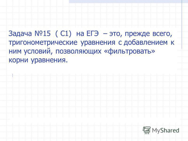 Задача 15 ( С1) на ЕГЭ – это, прежде всего, тригонометрические уравнения с добавлением к ним условий, позволяющих «фильтровать» корни уравнения.