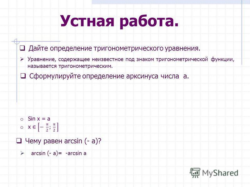 Устная работа. Дайте определение тригонометрического уравнения. Уравнение, содержащее неизвестное под знаком тригонометрической функции, называется тригонометрическим. Сформулируйте определение арксинуса числа a. Чему равен arcsin (- a)? arcsin (- a)