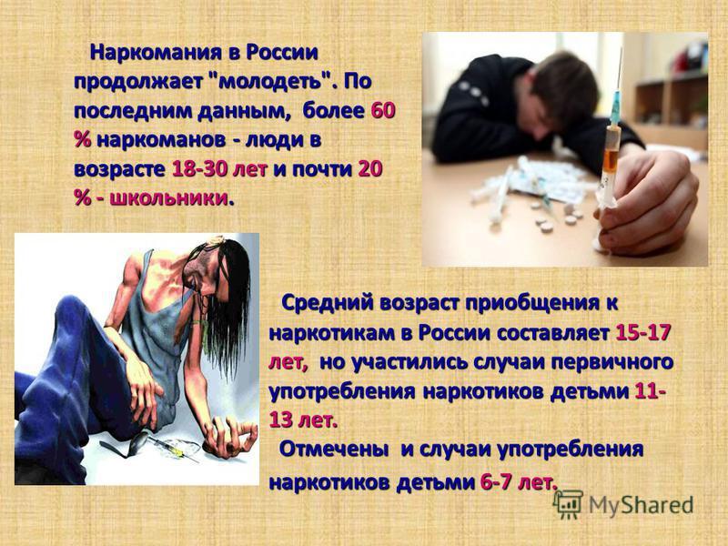 Средний возраст приобщения к наркотикам в России составляет 15-17 лет, но участились случаи первичного употребления наркотиков детьми 11- 13 лет. Отмечены и случаи употребления наркотиков детьми 6-7 лет. Наркомания в России продолжает