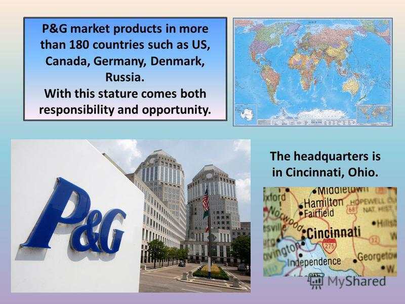 P&G market products in more than 180 countries such as US, Canada, Germany, Denmark, Russia. With this stature comes both responsibility and opportunity. The headquarters is in Cincinnati, Ohio.