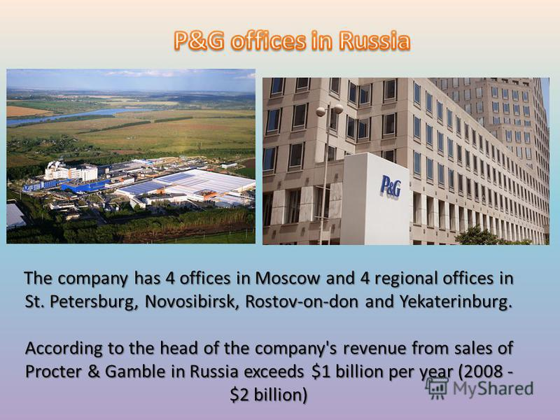 The company has 4 offices in Moscow and 4 regional offices in St. Petersburg, Novosibirsk, Rostov-on-don and Yekaterinburg. According to the head of the company's revenue from sales of Procter & Gamble in Russia exceeds $1 billion per year (2008 - $2