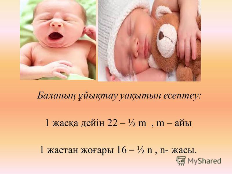 Б аланың ұйықтау уақытын есептеу: 1 жасқа дейін 22 – ½ m, m – айы 1 жастан жоғары 16 – ½ n, n- жасы.