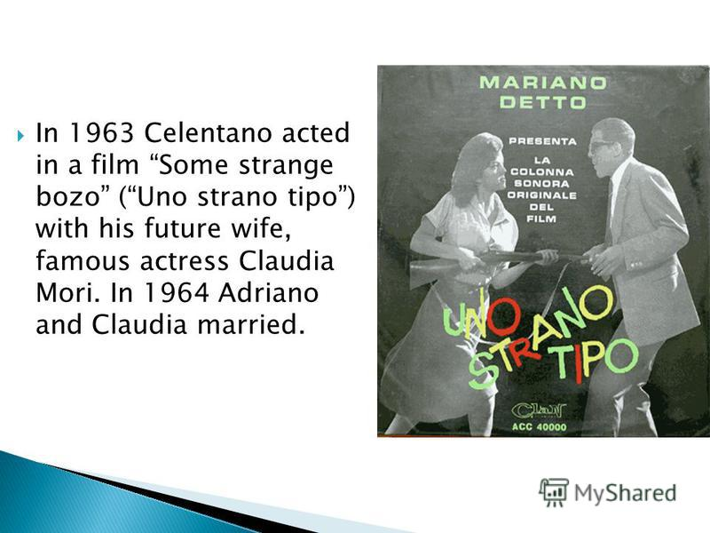 In 1963 Celentano acted in a film Some strange bozo (Uno strano tipo) with his future wife, famous actress Claudia Mori. In 1964 Adriano and Claudia married.