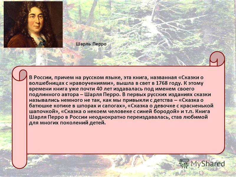 Шарль Перро В России, причем на русском языке, эта книга, названная «Сказки о волшебницах с нравоучениями», вышла в свет в 1768 году. К этому времени книга уже почти 40 лет издавалась под именем своего подлинного автора – Шарля Перро. В первых русски