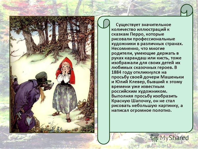 Существует значительное количество иллюстраций к сказкам Перро, которые рисовали профессиональные художники в различных странах. Несомненно, что многие родители, умеющие держать в руках карандаш или кисть, тоже изображали для своих детей их любимых с