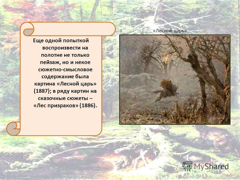 «Лесной царь» Еще одной попыткой воспроизвести на полотне не только пейзаж, но и некое сюжетно-смысловое содержание была картина «Лесной царь» (1887); в ряду картин на сказочные сюжеты – «Лес призраков» (1886).