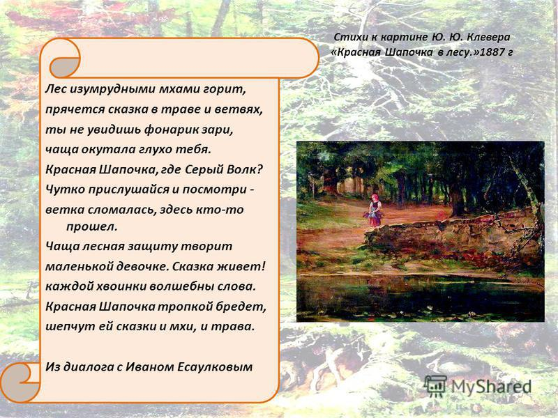 Стихи к картине Ю. Ю. Клевера «Красная Шапочка в лесу.»1887 г Лес изумрудными мхами горит, прячется сказка в траве и ветвях, ты не увидишь фонарик зари, чаща окутала глухо тебя. Красная Шапочка, где Серый Волк? Чутко прислушайся и посмотри - ветка сл