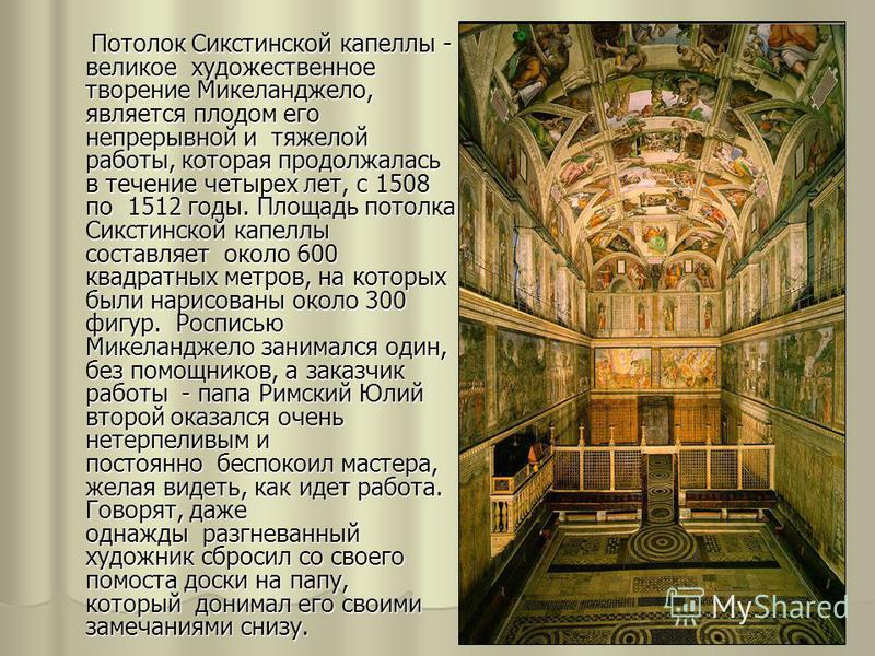 Потолок Сикстинской капеллы - великое художественное творение Микеланджело, является плодом его непрерывной и тяжелой работы, которая продолжалась в течение четырех лет, с 1508 по 1512 годы. Площадь потолка Сикстинской капеллы составляет около 600 кв