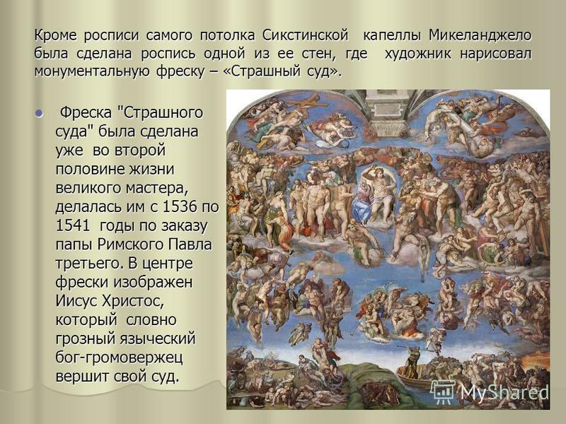Кроме росписи самого потолка Сикстинской капеллы Микеланджело была сделана роспись одной из ее стен, где художник нарисовал монументальную фреску – «Страшный суд». Фреска