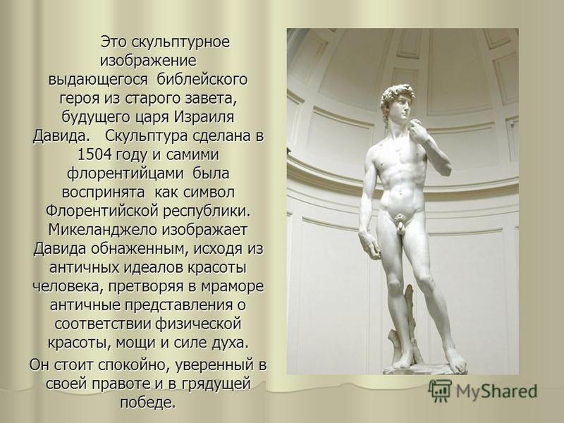Это скульптурное изображение выдающегося библейского героя из старого завета, будущего царя Израиля Давида. Скульптура сделана в 1504 году и самими флорентийцами была воспринята как символ Флорентийской республики. Микеланджело изображает Давида обна