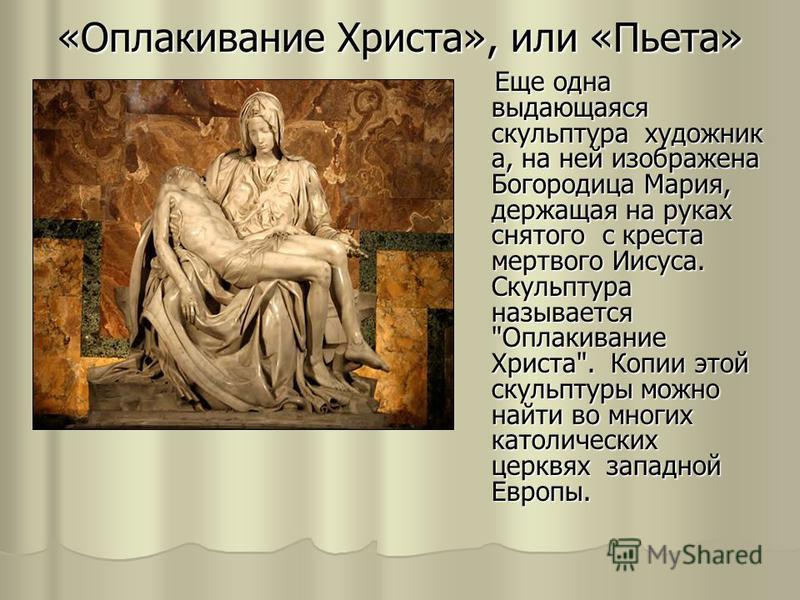 «Оплакивание Христа», или «Пьета» Еще одна выдающаяся скульптура художник а, на ней изображена Богородица Мария, держащая на руках снятого с креста мертвого Иисуса. Скульптура называется