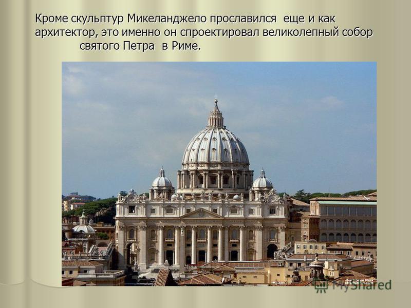 Кроме скульптур Микеланджело прославился еще и как архитектор, это именно он спроектировал великолепный собор святого Петра в Риме.