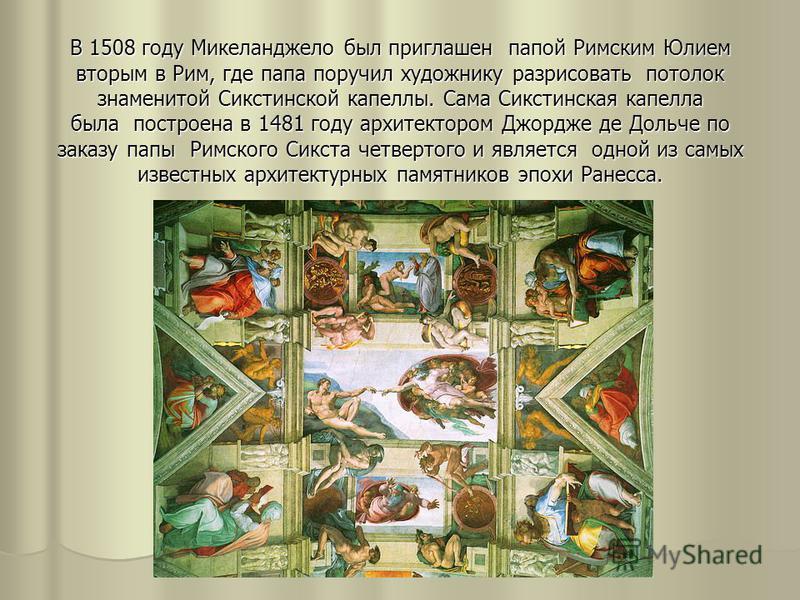 В 1508 году Микеланджело был приглашен папой Римским Юлием вторым в Рим, где папа поручил художнику разрисовать потолок знаменитой Сикстинской капеллы. Сама Сикстинская капелла была построена в 1481 году архитектором Джордже де Дольче по заказу папы
