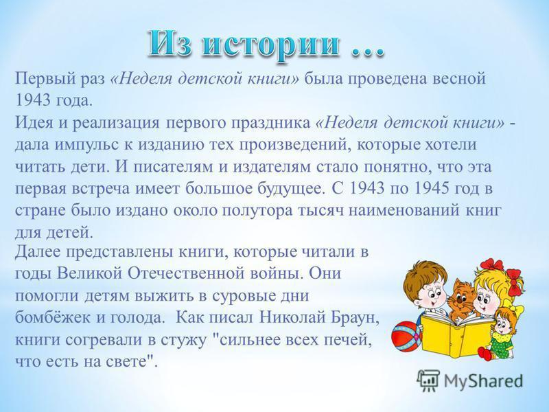 Первый раз «Неделя детской книги» была проведена весной 1943 года. Идея и реализация первого праздника «Неделя детской книги» - дала импульс к изданию тех произведений, которые хотели читать дети. И писателям и издателям стало понятно, что эта первая