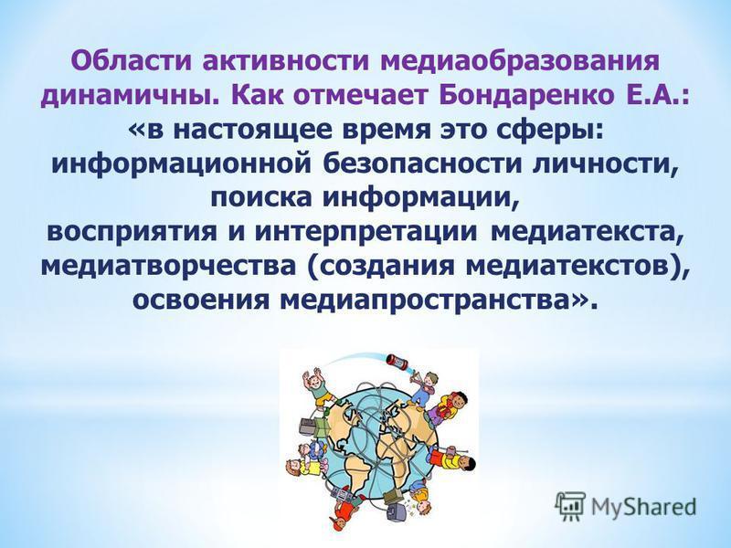 Области активности медиаобразования динамичны. Как отмечает Бондаренко Е.А.: «в настоящее время это сферы: информационной безопасности личности, поиска информации, восприятия и интерпретации медиатекста, медиатворчества (создания медиатекстов), освое