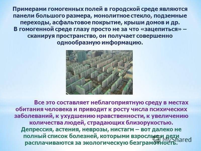 Примерами гомогенных полей в городской среде являются панели большого размера, монолитное стекло, подземные переходы, асфальтовое покрытие, крыши домов и др. В гомогенной среде глазу просто не за что «зацепиться» – сканируя пространство, он получает
