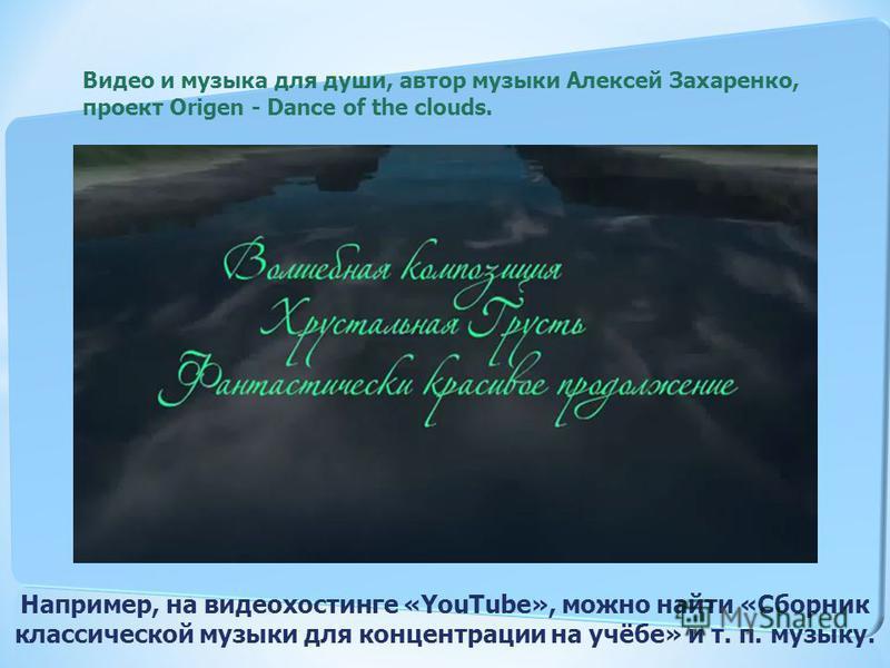 Видео и музыка для души, автор музыки Алексей Захаренко, проект Origen - Dance of the clouds. Например, на видеохостинге «YouTube», можно найти «Сборник классической музыки для концентрации на учёбе» и т. п. музыку.