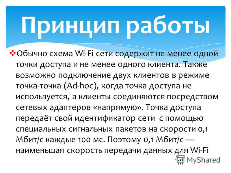 Обычно схема Wi-Fi сети содержит не менее одной точки доступа и не менее одного клиента. Также возможно подключение двух клиентов в режиме точка-точка (Ad-hoc), когда точка доступа не используется, а клиенты соединяются посредством сетевых адаптеров