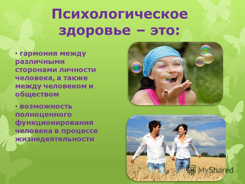 Психологическое здоровье – это: гармония между различными сторонами личности человека, а также между человеком и обществом возможность полноценного функционирования человека в процессе жизнедеятельности