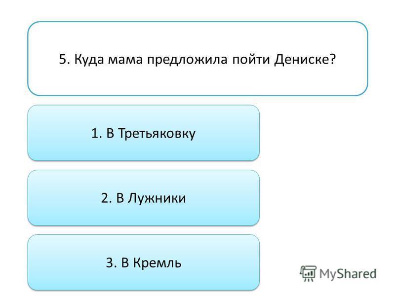 5. Куда мама предложила пойти Дениске? 1. В Третьяковку 2. В Лужники 3. В Кремль