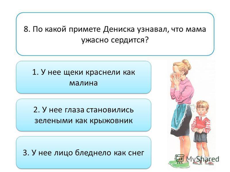 8. По какой примете Дениска узнавал, что мама ужасно сердится? 1. У нее щеки краснели как малина 2. У нее глаза становились зелеными как крыжовник 3. У нее лицо бледнело как снег