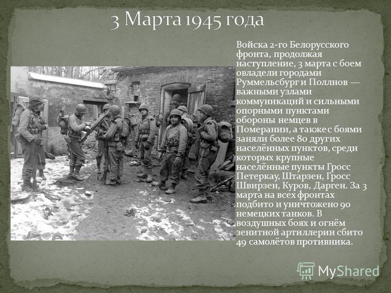 Войска 2-го Белорусского фронта, продолжая наступление, 3 марта с боем овладели городами Руммельсбург и Поллнов важными узлами коммуникаций и сильными опорными пунктами обороны немцев в Померании, а также с боями заняли более 80 других населённых пун