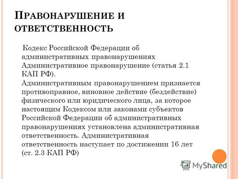 П РАВОНАРУШЕНИЕ И ОТВЕТСТВЕННОСТЬ Кодекс Российской Федерации об административных правонарушениях Административное правонарушение (статья 2.1 КАП РФ). Административным правонарушением признается противоправное, виновное действие (бездействие) физичес