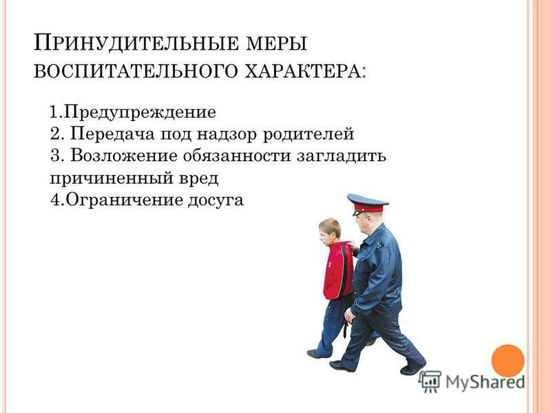 П РИНУДИТЕЛЬНЫЕ МЕРЫ ВОСПИТАТЕЛЬНОГО ХАРАКТЕРА : 1. Предупреждение 2. Передача под надзор родителей 3. Возложение обязанности загладить причиненный вред 4. Ограничение досуга