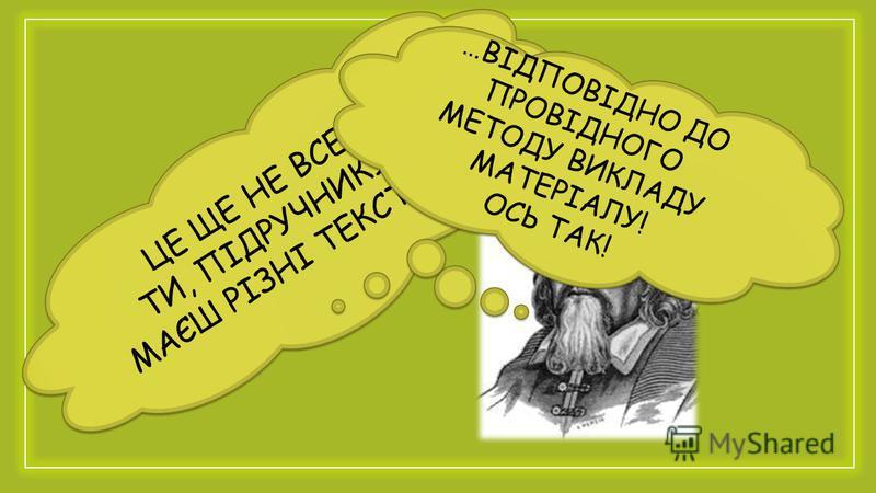 ЦЕ ЩЕ НЕ ВСЕ! ТИ, ПІДРУЧНИКУ, МАЄШ РІЗНІ ТЕКСТИ… ЦЕ ЩЕ НЕ ВСЕ! ТИ, ПІДРУЧНИКУ, МАЄШ РІЗНІ ТЕКСТИ… …ВІДПОВІДНО ДО ПРОВІДНОГО МЕТОДУ ВИКЛАДУ МАТЕРІАЛУ! ОСЬ ТАК! …ВІДПОВІДНО ДО ПРОВІДНОГО МЕТОДУ ВИКЛАДУ МАТЕРІАЛУ! ОСЬ ТАК!