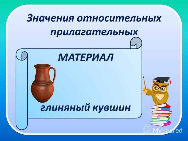 Значения относительных прилагательных глиняный кувшин МАТЕРИАЛ