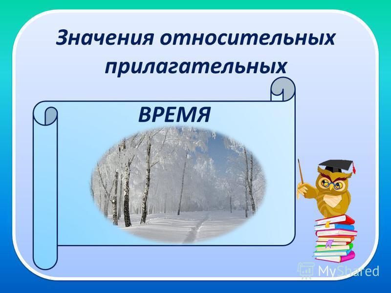 Значения относительных прилагательных зимний день ВРЕМЯ