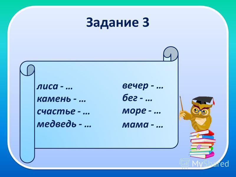 Задание 3 лиса - … камень - … счастье - … медведь - … вечер - … бег - … море - … мама - …