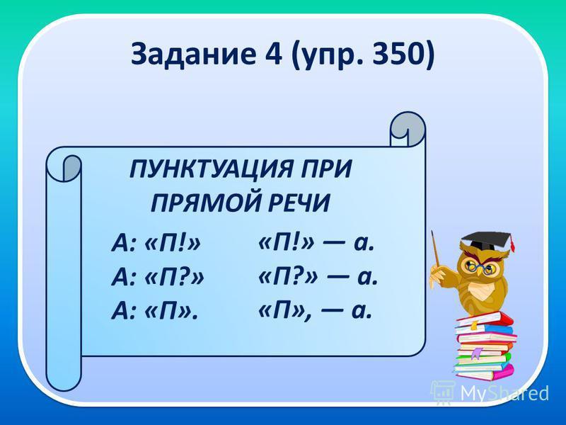 Задание 4 (упр. 350) ПУНКТУАЦИЯ ПРИ ПРЯМОЙ РЕЧИ А: «П!» А: «П?» А: «П». «П!» а. «П?» а. «П», а.