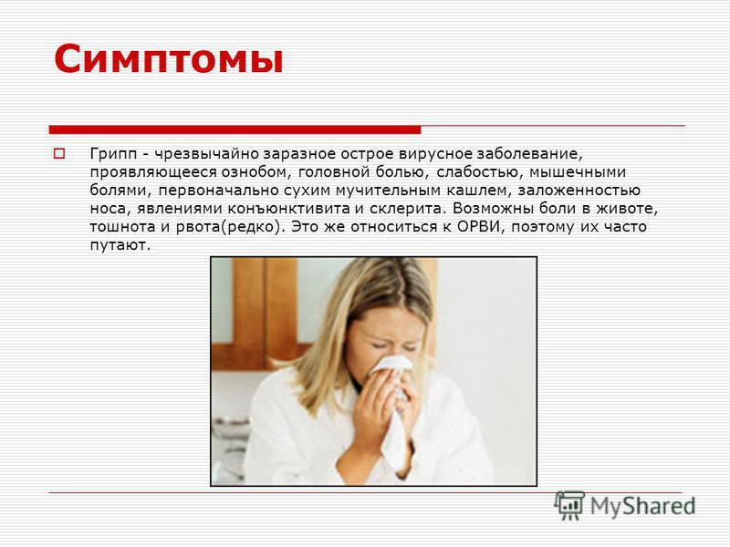 Симптомы Грипп - чрезвычайно заразное острое вирусное заболевание, проявляющееся ознобом, головной болью, слабостью, мышечными болями, первоначально сухим мучительным кашлем, заложенностью носа, явлениями конъюнктивита и склерита. Возможны боли в жив
