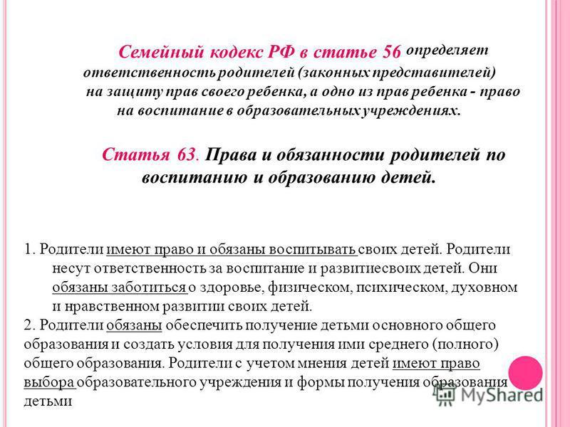 Семейный кодекс РФ в статье 56 определяет ответственность родителей (законных представителей) на защиту прав своего ребенка, а одно из прав ребенка - право на воспитание в образовательных учреждениях. Статья 63. Права и обязанности родителей по воспи