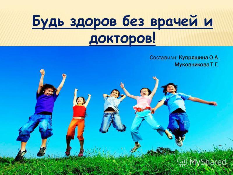 Будь здоров без врачей и докторов! Составили: Купряшина О.А. Муковникова Т.Г.