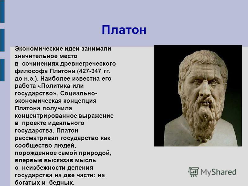 Платон Экономические идеи занимали значительное место в сочинениях древнегреческого философа Платона (427-347 гг. до н.э.). Наиболее известна его работа «Политика или государство». Социально- экономическая концепция Платона получила концентрированное