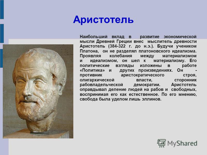 Аристотель Наибольший вклад в развитие экономической мысли Древней Греции внес мыслитель древности Аристотель (384-322 г. до н.э.). Будучи учеником Платона, он не разделял платоновского идеализма. Проявляя колебания между материализмом и идеализмом,