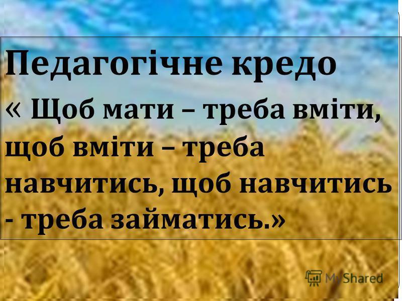 Педагогічне кредо « Щоб мати – треба вміти, щоб вміти – треба навчитись, щоб навчитись - треба займатись.»