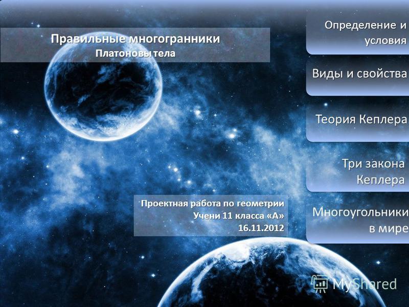 Определение и условия Виды и свойства Виды и свойства Теория Кеплера Теория Кеплера Три закона Кеплера Три закона Кеплера Многоугольники в мире Правильные многогранники Платоновы тела Проектная работа по геометрии Учени 11 класса «А» 16.11.2012